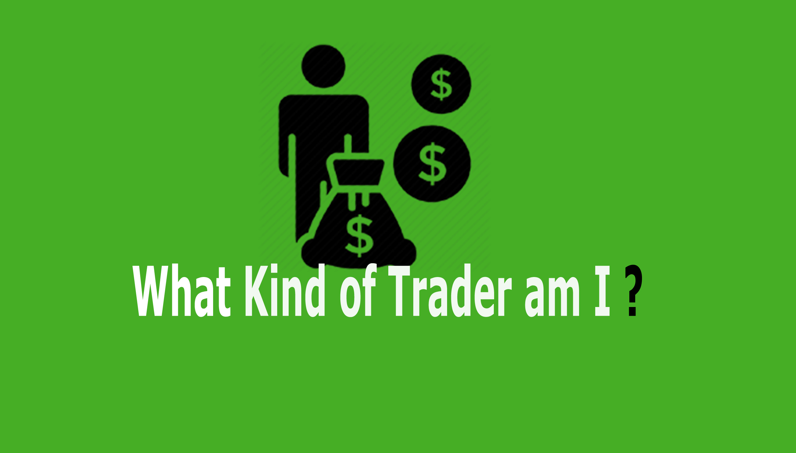WHAT KIND OF TRADER AM I